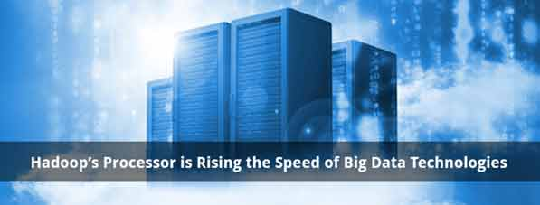 Hadoop's Processor is Rising the Speed of Big Data Technologies